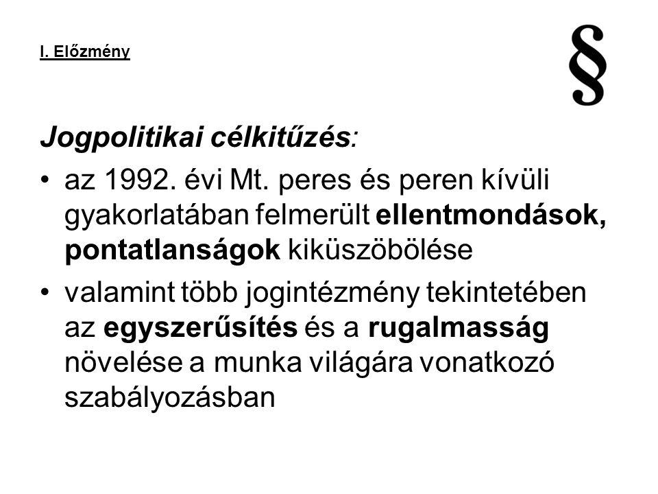 I. Előzmény Jogpolitikai célkitűzés: az 1992. évi Mt. peres és peren kívüli gyakorlatában felmerült ellentmondások, pontatlanságok kiküszöbölése valam