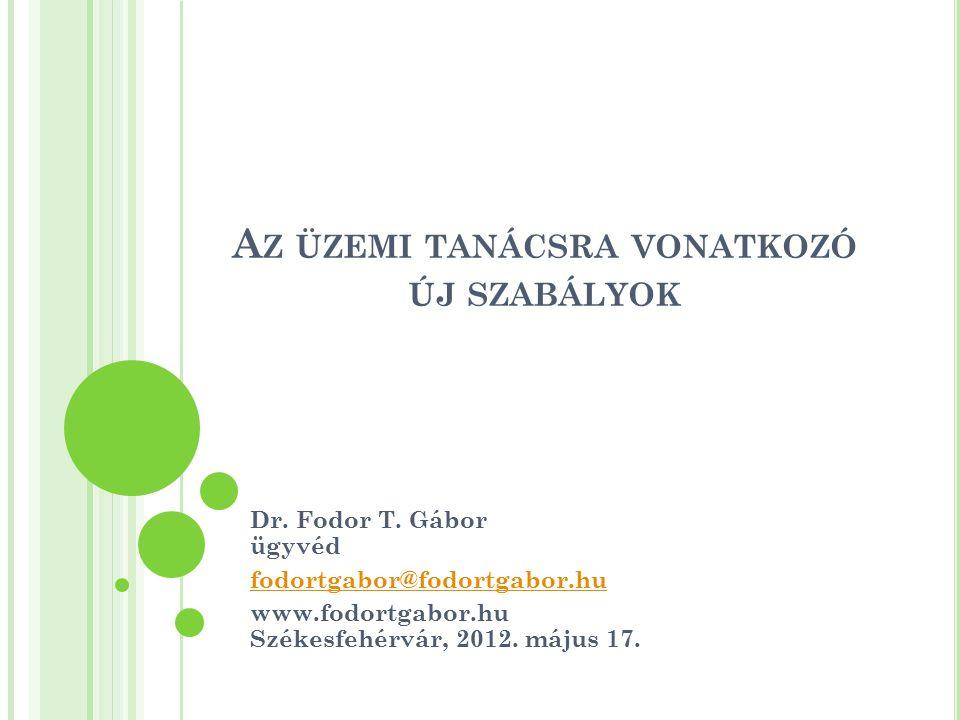 A Z ÜZEMI TANÁCSRA VONATKOZÓ ÚJ SZABÁLYOK Dr. Fodor T. Gábor ügyvéd fodortgabor@fodortgabor.hu www.fodortgabor.hu Székesfehérvár, 2012. május 17.