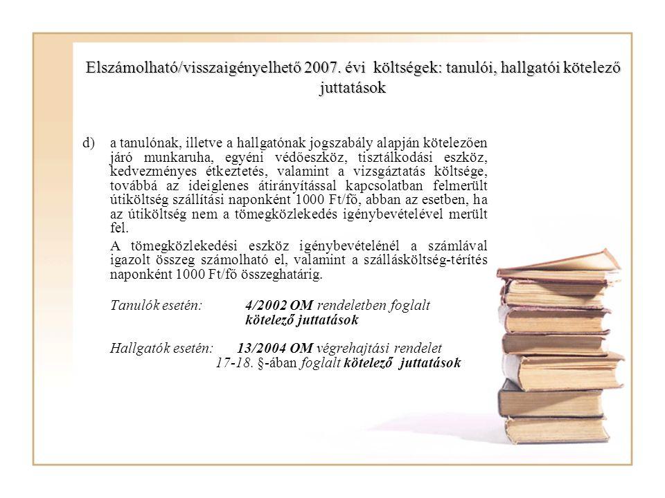Elszámolható/visszaigényelhető 2007. évi költségek: tanulói, hallgatói kötelező juttatások d)a tanulónak, illetve a hallgatónak jogszabály alapján köt