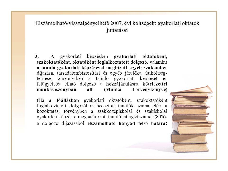Elszámolható/visszaigényelhető 2007. évi költségek: gyakorlati oktatók juttatásai 3. A gyakorlati képzésben gyakorlati oktatóként, szakoktatóként, okt