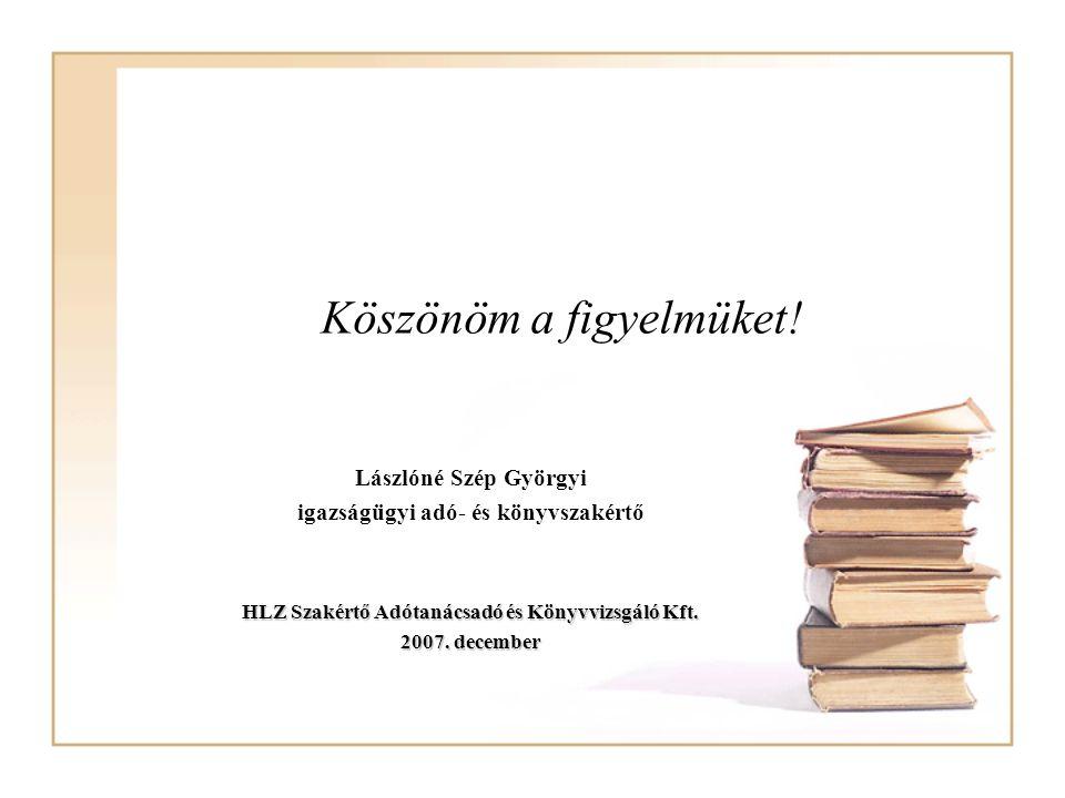 Köszönöm a figyelmüket! Lászlóné Szép Györgyi igazságügyi adó- és könyvszakértő HLZ Szakértő Adótanácsadó és Könyvvizsgáló Kft. 2007. december