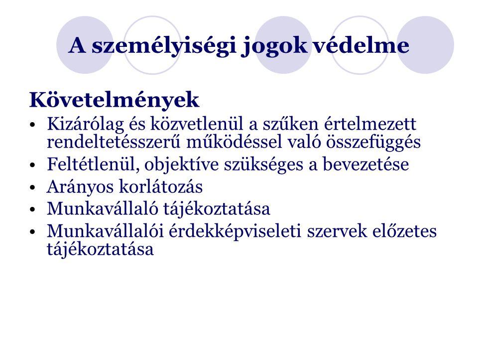 A személyiségi jogok védelme Követelmények Kizárólag és közvetlenül a szűken értelmezett rendeltetésszerű működéssel való összefüggés Feltétlenül, objektíve szükséges a bevezetése Arányos korlátozás Munkavállaló tájékoztatása Munkavállalói érdekképviseleti szervek előzetes tájékoztatása