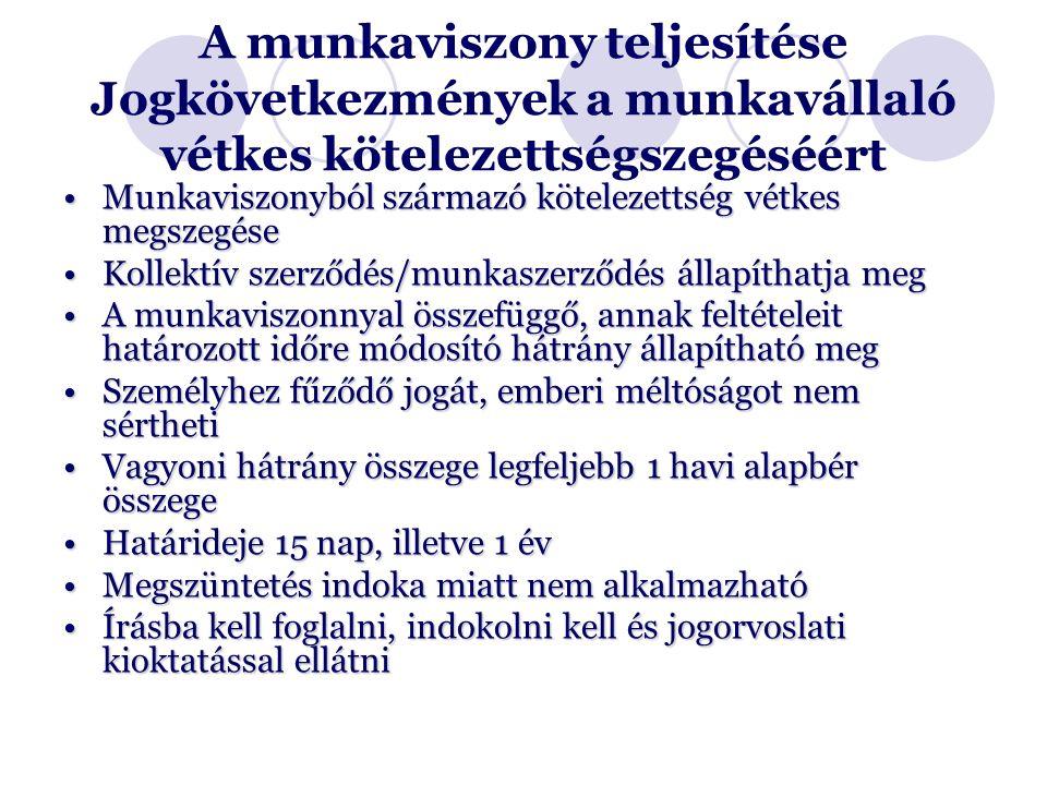 A munkaviszony teljesítése Jogkövetkezmények a munkavállaló vétkes kötelezettségszegéséért Munkaviszonyból származó kötelezettség vétkes megszegéseMunkaviszonyból származó kötelezettség vétkes megszegése Kollektív szerződés/munkaszerződés állapíthatja megKollektív szerződés/munkaszerződés állapíthatja meg A munkaviszonnyal összefüggő, annak feltételeit határozott időre módosító hátrány állapítható megA munkaviszonnyal összefüggő, annak feltételeit határozott időre módosító hátrány állapítható meg Személyhez fűződő jogát, emberi méltóságot nem sérthetiSzemélyhez fűződő jogát, emberi méltóságot nem sértheti Vagyoni hátrány összege legfeljebb 1 havi alapbér összegeVagyoni hátrány összege legfeljebb 1 havi alapbér összege Határideje 15 nap, illetve 1 évHatárideje 15 nap, illetve 1 év Megszüntetés indoka miatt nem alkalmazhatóMegszüntetés indoka miatt nem alkalmazható Írásba kell foglalni, indokolni kell és jogorvoslati kioktatással ellátniÍrásba kell foglalni, indokolni kell és jogorvoslati kioktatással ellátni