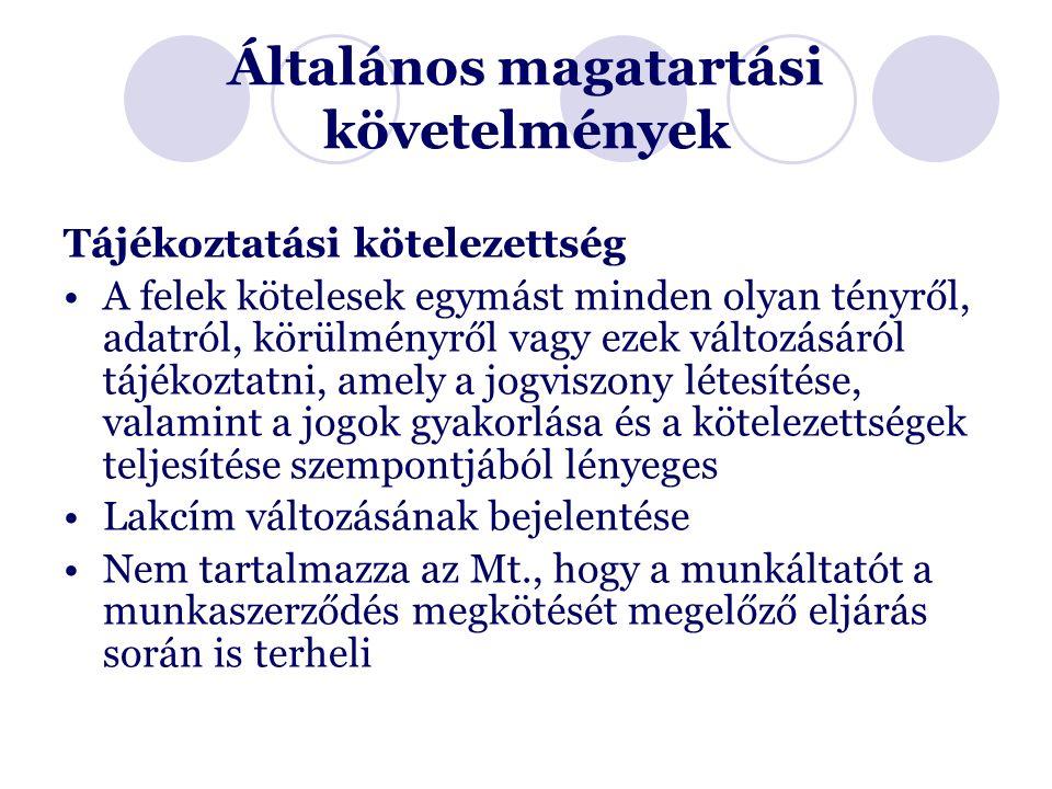 Általános magatartási követelmények Tájékoztatási kötelezettség A felek kötelesek egymást minden olyan tényről, adatról, körülményről vagy ezek változásáról tájékoztatni, amely a jogviszony létesítése, valamint a jogok gyakorlása és a kötelezettségek teljesítése szempontjából lényeges Lakcím változásának bejelentése Nem tartalmazza az Mt., hogy a munkáltatót a munkaszerződés megkötését megelőző eljárás során is terheli