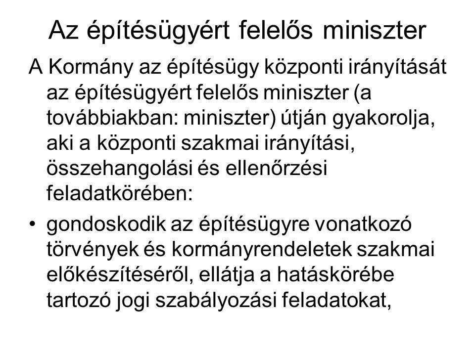 Az építésügyért felelős miniszter A Kormány az építésügy központi irányítását az építésügyért felelős miniszter (a továbbiakban: miniszter) útján gyakorolja, aki a központi szakmai irányítási, összehangolási és ellenőrzési feladatkörében: gondoskodik az építésügyre vonatkozó törvények és kormányrendeletek szakmai előkészítéséről, ellátja a hatáskörébe tartozó jogi szabályozási feladatokat,