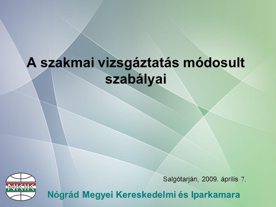 Nógrád Megyei Kereskedelmi és Iparkamara A szakmai vizsgáztatás módosult szabályai Salgótarján, 2009.