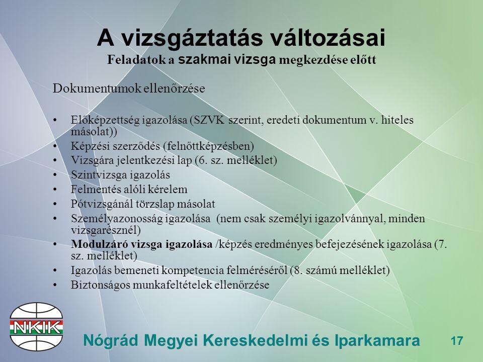 17 Nógrád Megyei Kereskedelmi és Iparkamara A vizsgáztatás változásai Feladatok a szakmai vizsga megkezdése előtt Dokumentumok ellenőrzése Előképzettség igazolása (SZVK szerint, eredeti dokumentum v.