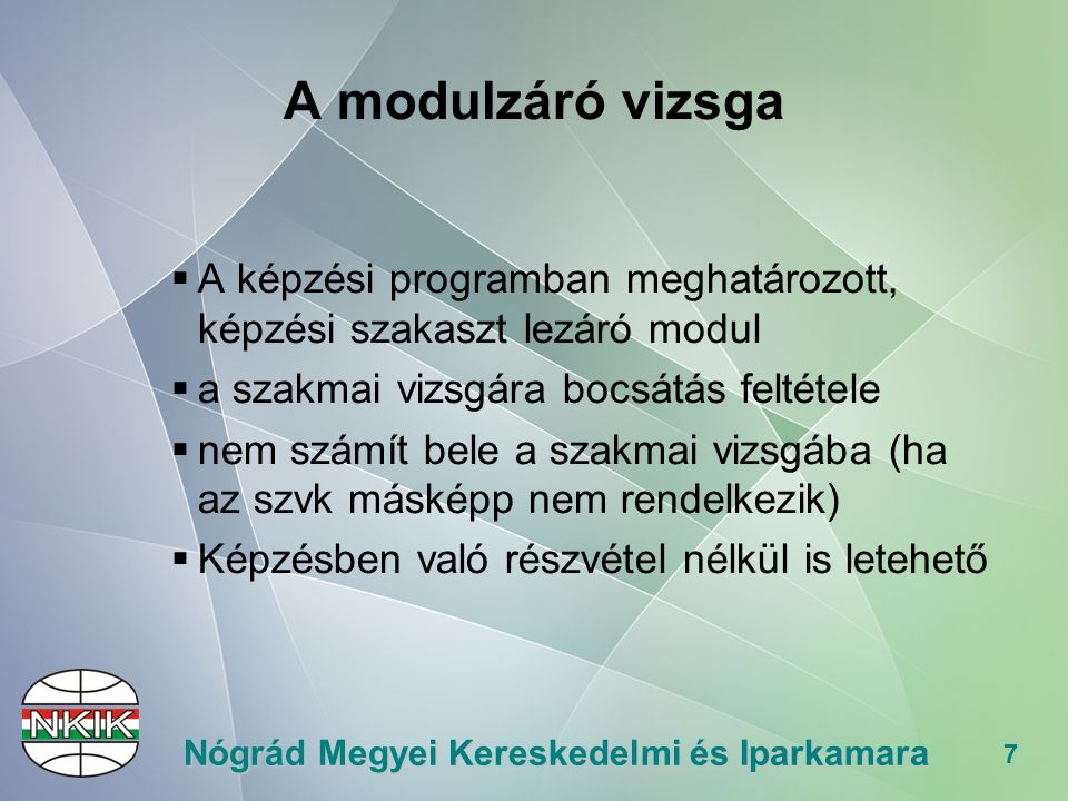 7 Nógrád Megyei Kereskedelmi és Iparkamara A modulzáró vizsga  A képzési programban meghatározott, képzési szakaszt lezáró modul  a szakmai vizsgára bocsátás feltétele  nem számít bele a szakmai vizsgába (ha az szvk másképp nem rendelkezik)  Képzésben való részvétel nélkül is letehető