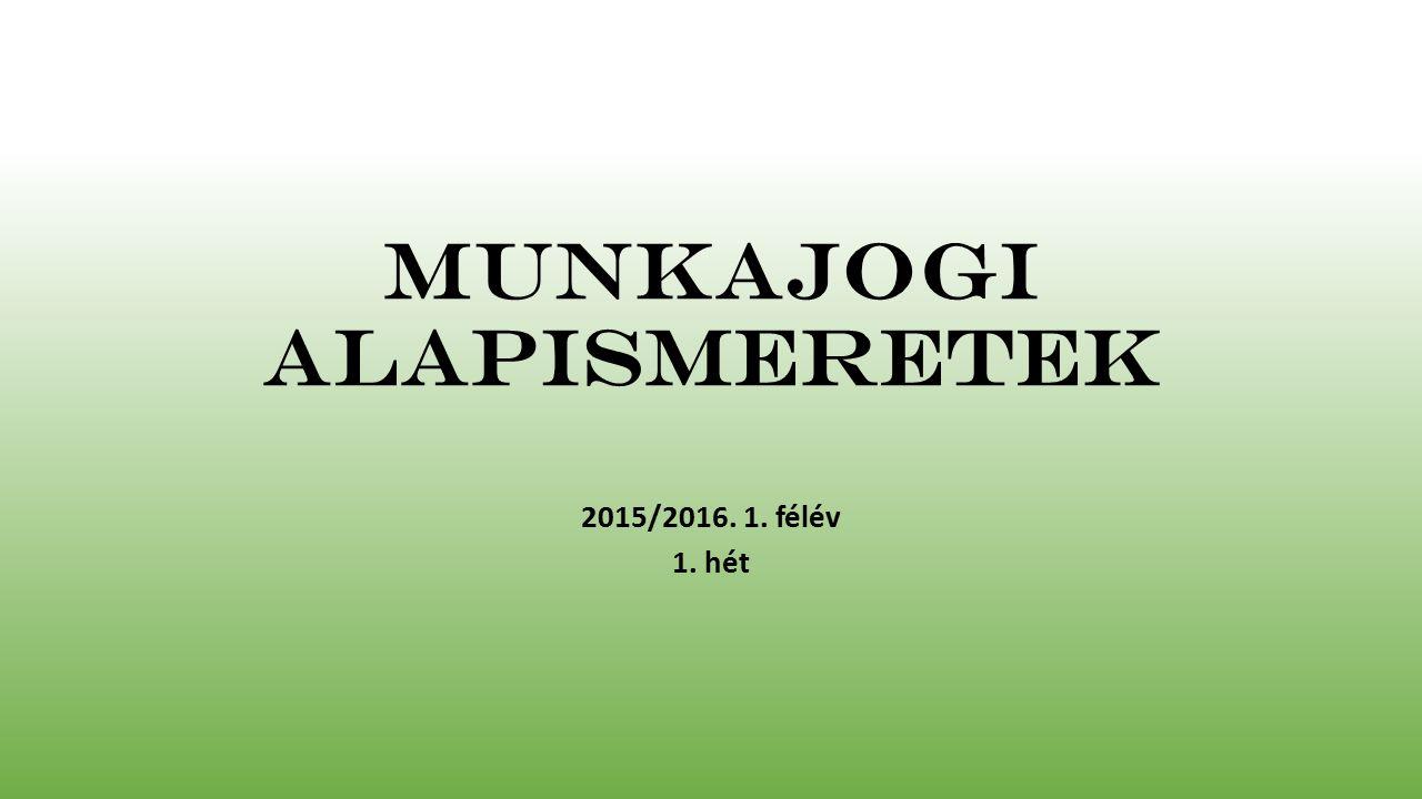Munkajogi alapismeretek 2015/2016. 1. félév 1. hét