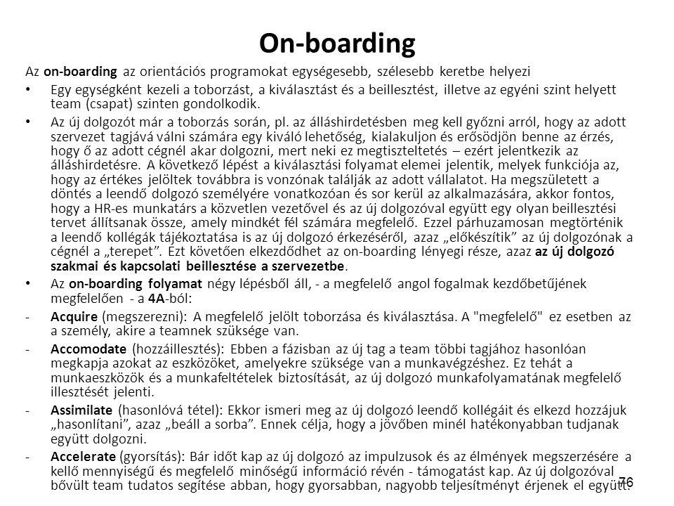 76 On-boarding Az on-boarding az orientációs programokat egységesebb, szélesebb keretbe helyezi Egy egységként kezeli a toborzást, a kiválasztást és a beillesztést, illetve az egyéni szint helyett team (csapat) szinten gondolkodik.