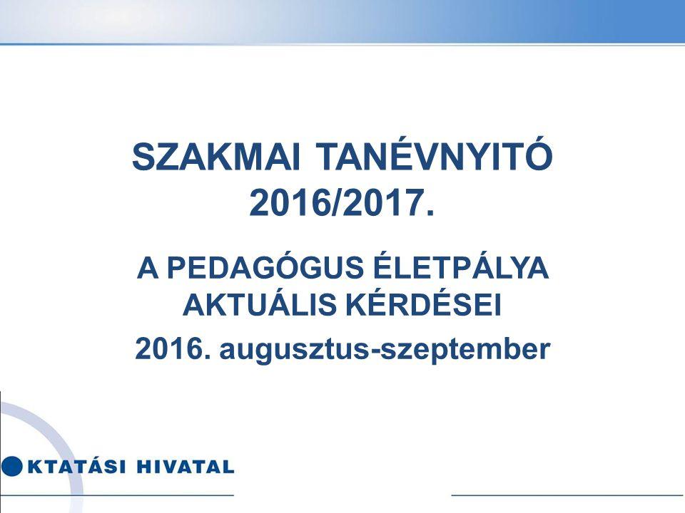SZAKMAI TANÉVNYITÓ 2016/2017. A PEDAGÓGUS ÉLETPÁLYA AKTUÁLIS KÉRDÉSEI 2016. augusztus-szeptember