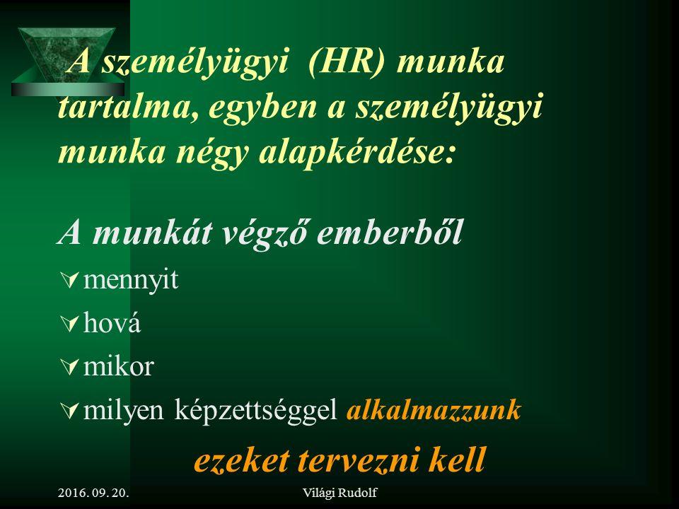 Világi Rudolf A személyügyi (HR) munka tartalma, egyben a személyügyi munka négy alapkérdése: A munkát végző emberből  mennyit  hová  mikor  milyen képzettséggel alkalmazzunk ezeket tervezni kell 2016.
