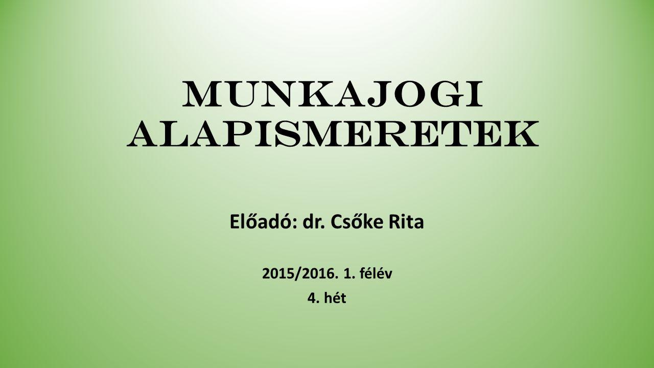 Munkajogi alapismeretek Előadó: dr. Csőke Rita 2015/2016. 1. félév 4. hét