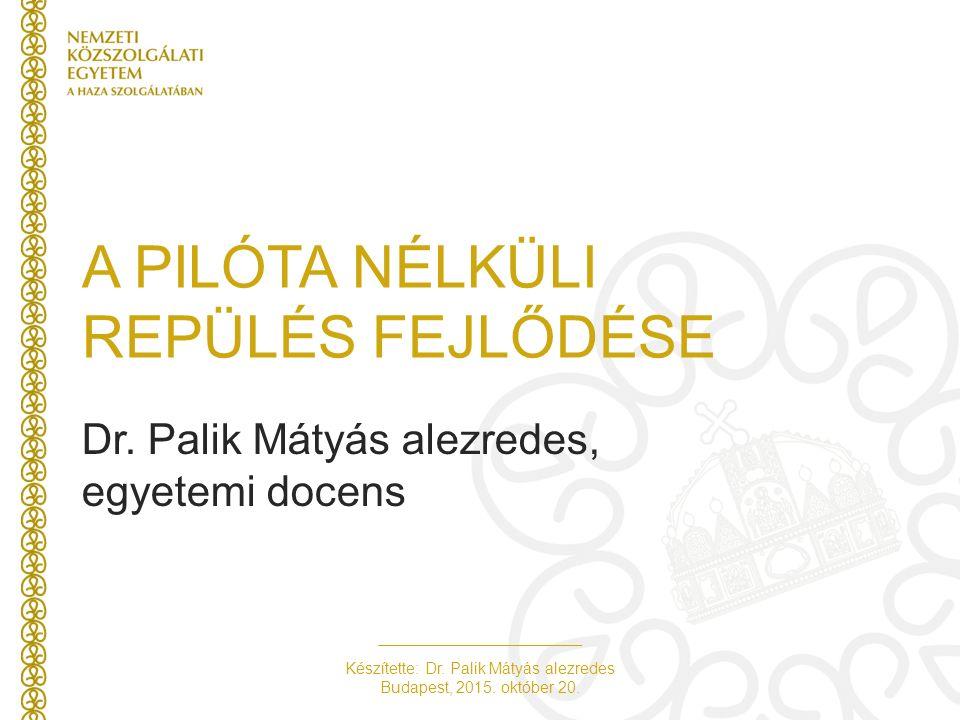 Készítette: Dr. Palik Mátyás alezredes Budapest, 2015. október 20. A PILÓTA NÉLKÜLI REPÜLÉS FEJLŐDÉSE Dr. Palik Mátyás alezredes, egyetemi docens