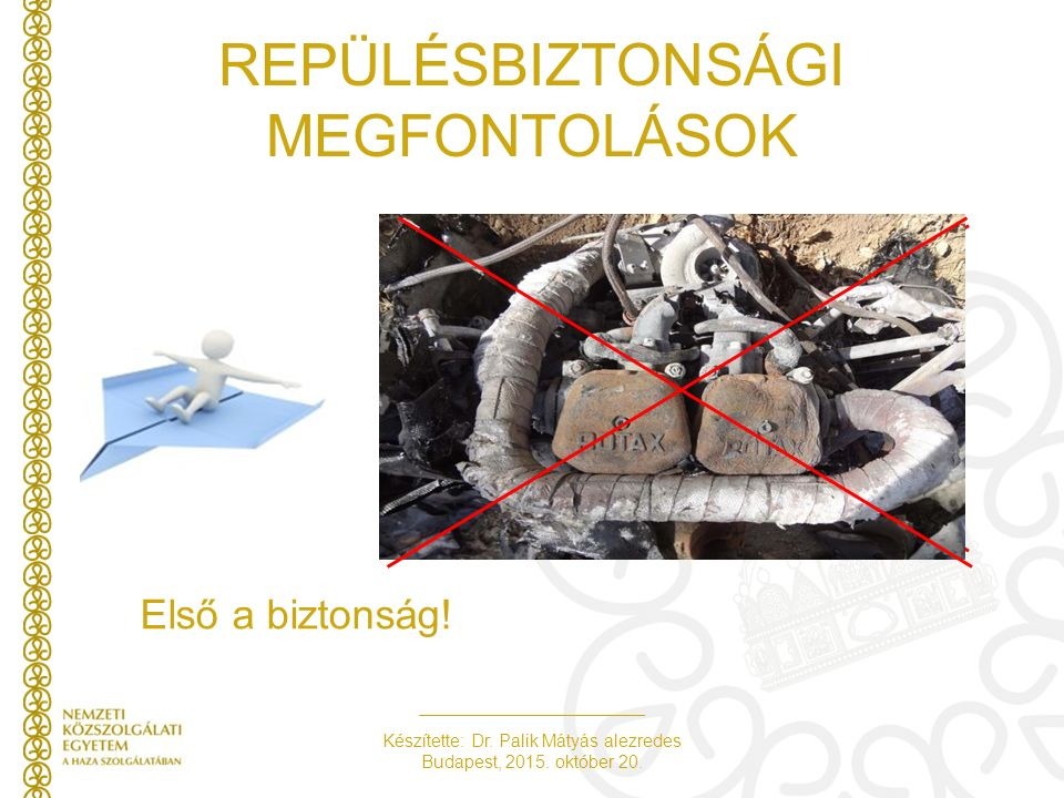 Készítette: Dr. Palik Mátyás alezredes Budapest, 2015. október 20. REPÜLÉSBIZTONSÁGI MEGFONTOLÁSOK Első a biztonság!
