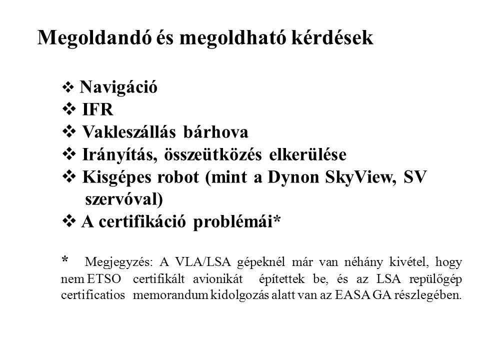 Megoldandó és megoldható kérdések  Navigáció  IFR  Vakleszállás bárhova  Irányítás, összeütközés elkerülése  Kisgépes robot (mint a Dynon SkyView, SV szervóval)  A certifikáció problémái* * Megjegyzés: A VLA/LSA gépeknél már van néhány kivétel, hogy nem ETSO certifikált avionikát építettek be, és az LSA repülőgép certificatios memorandum kidolgozás alatt van az EASA GA részlegében.