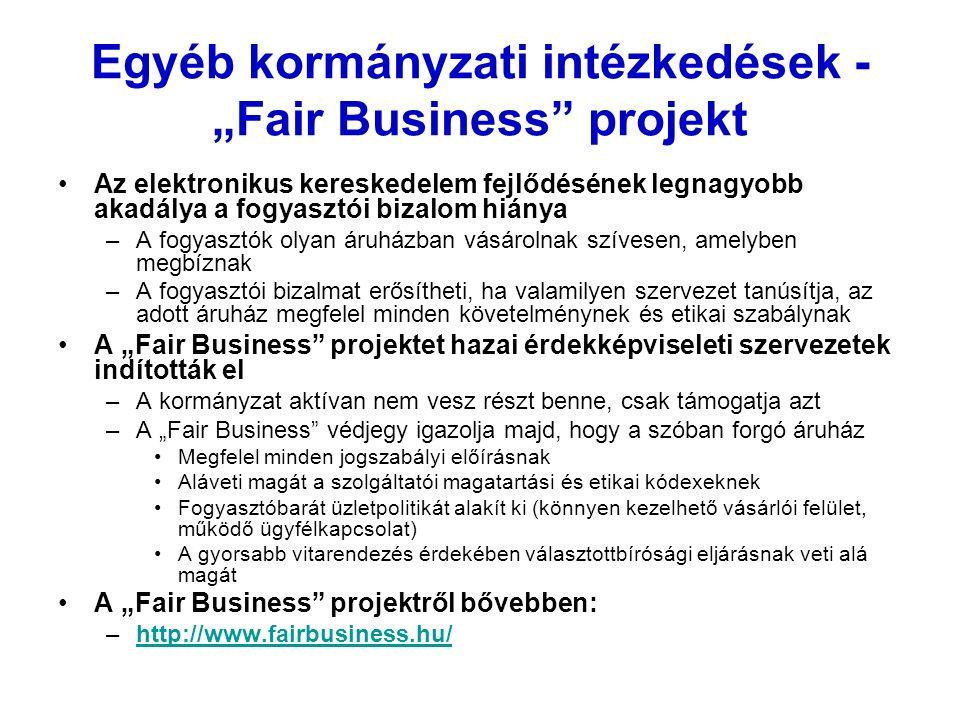 """Egyéb kormányzati intézkedések - """"Fair Business projekt Az elektronikus kereskedelem fejlődésének legnagyobb akadálya a fogyasztói bizalom hiánya –A fogyasztók olyan áruházban vásárolnak szívesen, amelyben megbíznak –A fogyasztói bizalmat erősítheti, ha valamilyen szervezet tanúsítja, az adott áruház megfelel minden követelménynek és etikai szabálynak A """"Fair Business projektet hazai érdekképviseleti szervezetek indították el –A kormányzat aktívan nem vesz részt benne, csak támogatja azt –A """"Fair Business védjegy igazolja majd, hogy a szóban forgó áruház Megfelel minden jogszabályi előírásnak Aláveti magát a szolgáltatói magatartási és etikai kódexeknek Fogyasztóbarát üzletpolitikát alakít ki (könnyen kezelhető vásárlói felület, működő ügyfélkapcsolat) A gyorsabb vitarendezés érdekében választottbírósági eljárásnak veti alá magát A """"Fair Business projektről bővebben: –http://www.fairbusiness.hu/http://www.fairbusiness.hu/"""