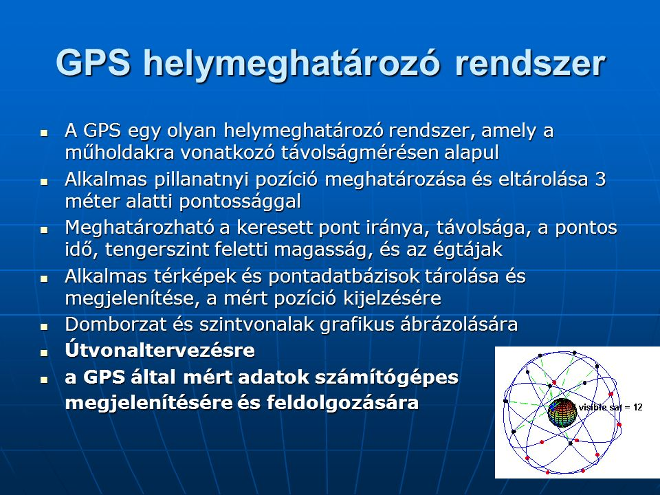 GPS helymeghatározó rendszer A GPS egy olyan helymeghatározó rendszer, amely a műholdakra vonatkozó távolságmérésen alapul A GPS egy olyan helymeghatározó rendszer, amely a műholdakra vonatkozó távolságmérésen alapul Alkalmas pillanatnyi pozíció meghatározása és eltárolása 3 méter alatti pontossággal Alkalmas pillanatnyi pozíció meghatározása és eltárolása 3 méter alatti pontossággal Meghatározható a keresett pont iránya, távolsága, a pontos idő, tengerszint feletti magasság, és az égtájak Meghatározható a keresett pont iránya, távolsága, a pontos idő, tengerszint feletti magasság, és az égtájak Alkalmas térképek és pontadatbázisok tárolása és megjelenítése, a mért pozíció kijelzésére Alkalmas térképek és pontadatbázisok tárolása és megjelenítése, a mért pozíció kijelzésére Domborzat és szintvonalak grafikus ábrázolására Domborzat és szintvonalak grafikus ábrázolására Útvonaltervezésre Útvonaltervezésre a GPS által mért adatok számítógépes megjelenítésére és feldolgozására a GPS által mért adatok számítógépes megjelenítésére és feldolgozására