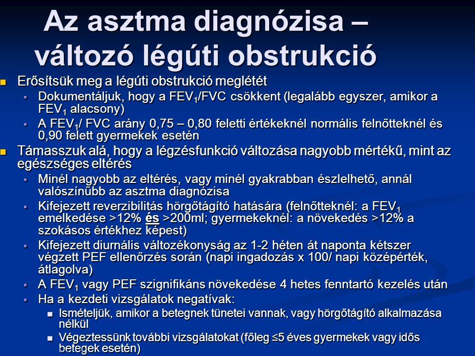Erősítsük meg a légúti obstrukció meglétét Erősítsük meg a légúti obstrukció meglétét  Dokumentáljuk, hogy a FEV 1 /FVC csökkent (legalább egyszer, amikor a FEV 1 alacsony)  A FEV 1 / FVC arány 0,75 – 0,80 feletti értékeknél normális felnőtteknél és 0,90 felett gyermekek esetén Támasszuk alá, hogy a légzésfunkció változása nagyobb mértékű, mint az egészséges eltérés Támasszuk alá, hogy a légzésfunkció változása nagyobb mértékű, mint az egészséges eltérés  Minél nagyobb az eltérés, vagy minél gyakrabban észlelhető, annál valószínűbb az asztma diagnózisa  Kifejezett reverzibilitás hörgőtágító hatására (felnőtteknél: a FEV 1 emelkedése >12% és >200ml; gyermekeknél: a növekedés >12% a szokásos értékhez képest)  Kifejezett diurnális változékonyság az 1-2 héten át naponta kétszer végzett PEF ellenőrzés során (napi ingadozás x 100/ napi középérték, átlagolva)  A FEV 1 vagy PEF szignifikáns növekedése 4 hetes fenntartó kezelés után  Ha a kezdeti vizsgálatok negatívak: Ismételjük, amikor a betegnek tünetei vannak, vagy hörgőtágító alkalmazása nélkül Ismételjük, amikor a betegnek tünetei vannak, vagy hörgőtágító alkalmazása nélkül Végeztessünk további vizsgálatokat (főleg ≤5 éves gyermekek vagy idős betegek esetén) Végeztessünk további vizsgálatokat (főleg ≤5 éves gyermekek vagy idős betegek esetén) Az asztma diagnózisa – változó légúti obstrukció GINA 2014, Box 1-2