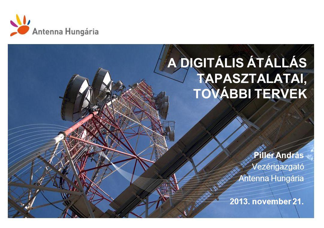 A DIGITÁLIS ÁTÁLLÁS TAPASZTALATAI, TOVÁBBI TERVEK Piller András Vezérigazgató Antenna Hungária 2013. november 21.