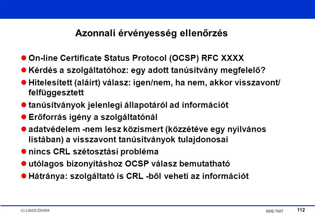 (c) László Zömbik 112 BME-TMIT Azonnali érvényesség ellenőrzés On-line Certificate Status Protocol (OCSP) RFC XXXX Kérdés a szolgáltatóhoz: egy adott tanúsítvány megfelelő.