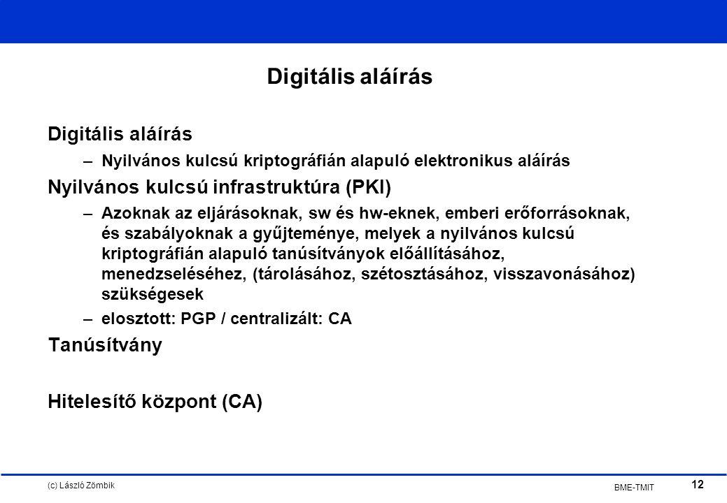 (c) László Zömbik 12 BME-TMIT Digitális aláírás –Nyilvános kulcsú kriptográfián alapuló elektronikus aláírás Nyilvános kulcsú infrastruktúra (PKI) –Azoknak az eljárásoknak, sw és hw-eknek, emberi erőforrásoknak, és szabályoknak a gyűjteménye, melyek a nyilvános kulcsú kriptográfián alapuló tanúsítványok előállításához, menedzseléséhez, (tárolásához, szétosztásához, visszavonásához) szükségesek –elosztott: PGP / centralizált: CA Tanúsítvány Hitelesítő központ (CA)