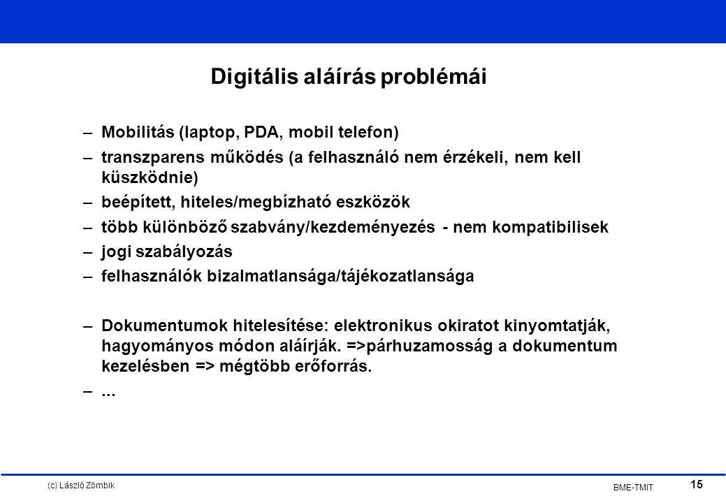 (c) László Zömbik 15 BME-TMIT Digitális aláírás problémái –Mobilitás (laptop, PDA, mobil telefon) –transzparens működés (a felhasználó nem érzékeli, nem kell küszködnie) –beépített, hiteles/megbízható eszközök –több különböző szabvány/kezdeményezés - nem kompatibilisek –jogi szabályozás –felhasználók bizalmatlansága/tájékozatlansága –Dokumentumok hitelesítése: elektronikus okiratot kinyomtatják, hagyományos módon aláírják.