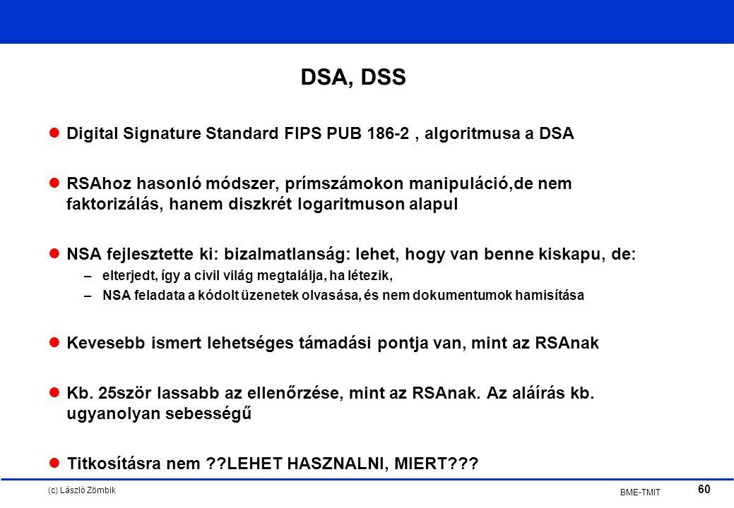 (c) László Zömbik 60 BME-TMIT DSA, DSS Digital Signature Standard FIPS PUB 186-2, algoritmusa a DSA RSAhoz hasonló módszer, prímszámokon manipuláció,de nem faktorizálás, hanem diszkrét logaritmuson alapul NSA fejlesztette ki: bizalmatlanság: lehet, hogy van benne kiskapu, de: –elterjedt, így a civil világ megtalálja, ha létezik, –NSA feladata a kódolt üzenetek olvasása, és nem dokumentumok hamisítása Kevesebb ismert lehetséges támadási pontja van, mint az RSAnak Kb.