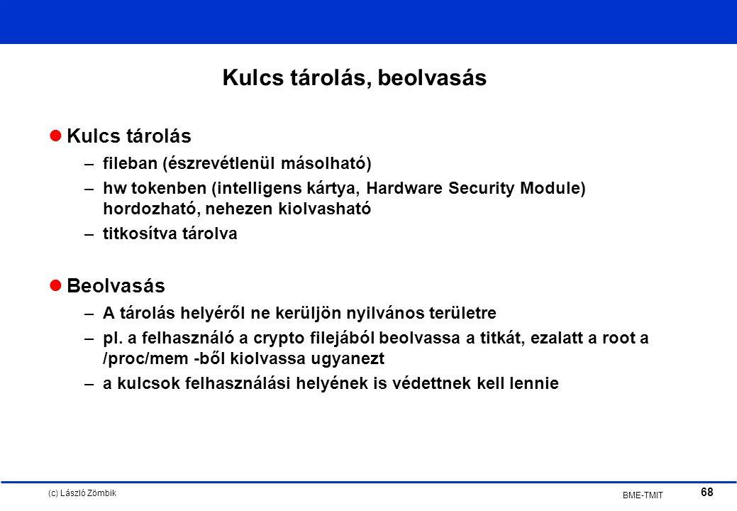 (c) László Zömbik 68 BME-TMIT Kulcs tárolás, beolvasás Kulcs tárolás –fileban (észrevétlenül másolható) –hw tokenben (intelligens kártya, Hardware Security Module) hordozható, nehezen kiolvasható –titkosítva tárolva Beolvasás –A tárolás helyéről ne kerüljön nyilvános területre –pl.