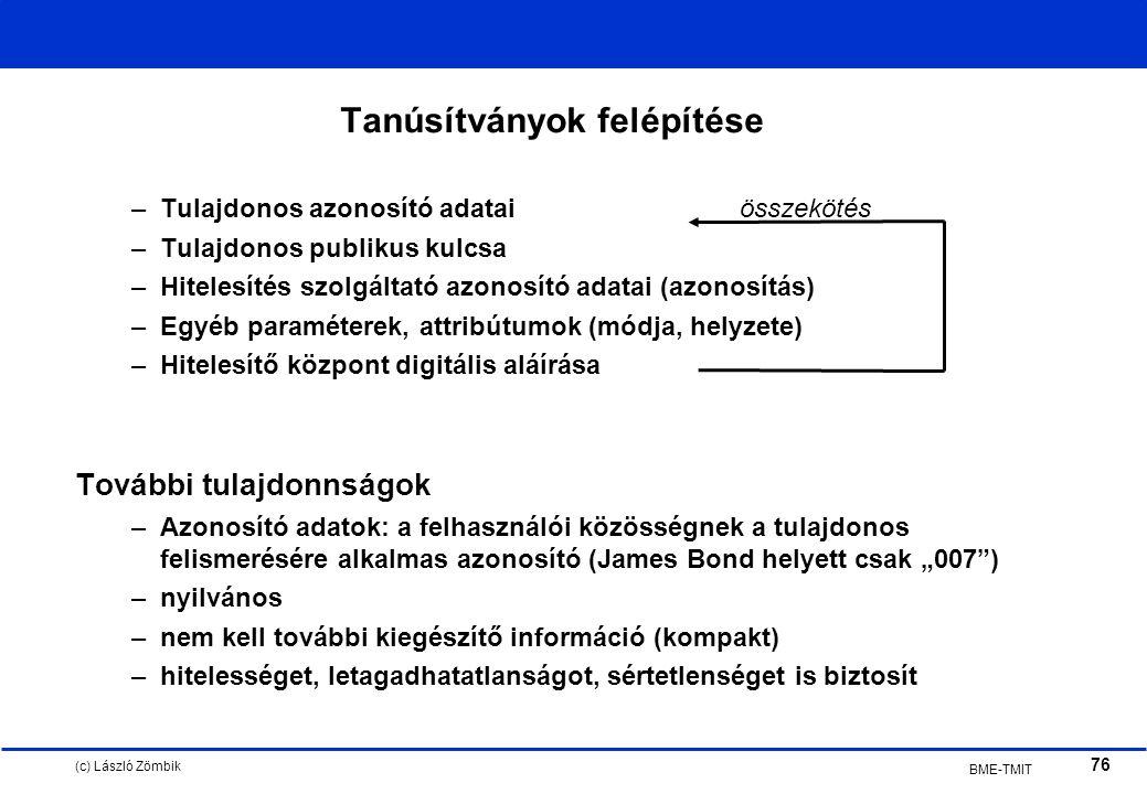 """(c) László Zömbik 76 BME-TMIT Tanúsítványok felépítése –Tulajdonos azonosító adataiösszekötés –Tulajdonos publikus kulcsa –Hitelesítés szolgáltató azonosító adatai (azonosítás) –Egyéb paraméterek, attribútumok (módja, helyzete) –Hitelesítő központ digitális aláírása További tulajdonnságok –Azonosító adatok: a felhasználói közösségnek a tulajdonos felismerésére alkalmas azonosító (James Bond helyett csak """"007 ) –nyilvános –nem kell további kiegészítő információ (kompakt) –hitelességet, letagadhatatlanságot, sértetlenséget is biztosít"""