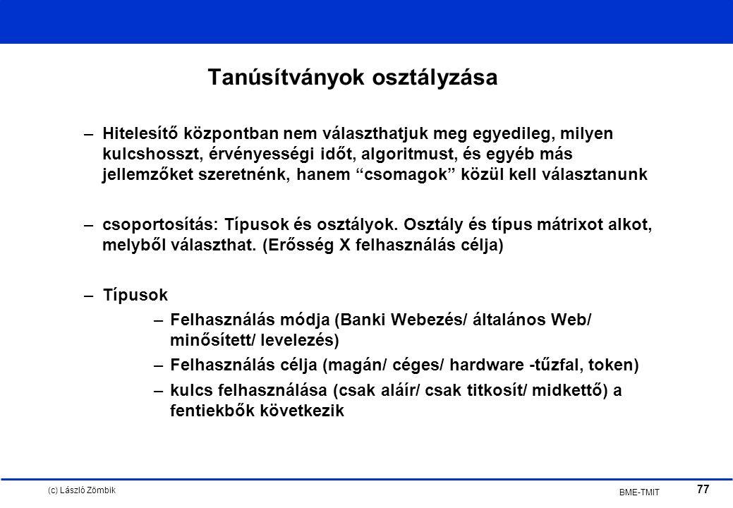(c) László Zömbik 77 BME-TMIT Tanúsítványok osztályzása –Hitelesítő központban nem választhatjuk meg egyedileg, milyen kulcshosszt, érvényességi időt, algoritmust, és egyéb más jellemzőket szeretnénk, hanem csomagok közül kell választanunk –csoportosítás: Típusok és osztályok.