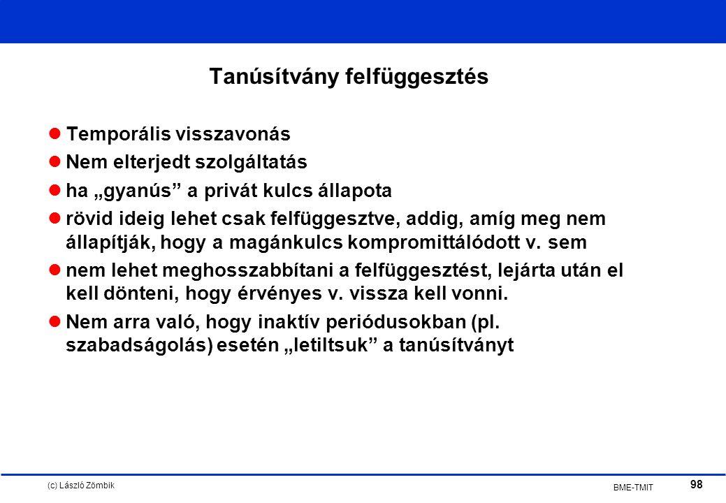 """(c) László Zömbik 98 BME-TMIT Tanúsítvány felfüggesztés Temporális visszavonás Nem elterjedt szolgáltatás ha """"gyanús a privát kulcs állapota rövid ideig lehet csak felfüggesztve, addig, amíg meg nem állapítják, hogy a magánkulcs kompromittálódott v."""