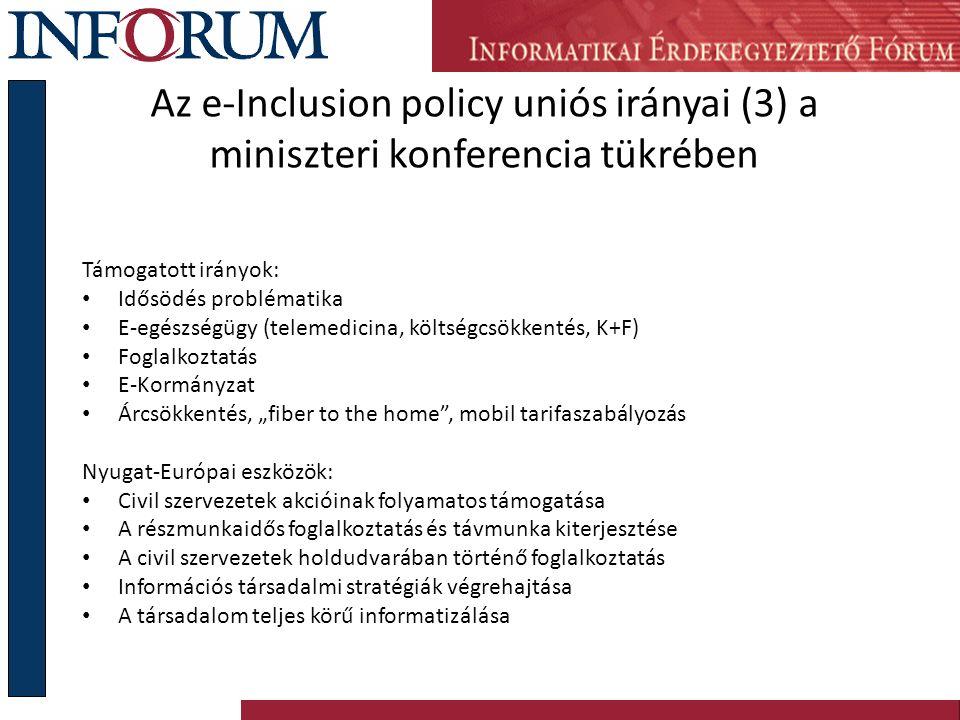 Információs Társadalmi Befogadás (e-Inclusion) Uniós politika- rendszere E- Befogadás E-Kormányzat (szolgáltatások, e- biztonság) Földrajzi alapú befogadás (szélessáv mindenkinek) Szocio-kulturális befogadás (kisebbségek, romák, bevándorlók) Idősödés jólétben (idősek otthon, a közösségben, a munkában) E- Akadálymentesítés (fogyatékkal élők) E-Kompetenciák (skills), élethosszig tartó tanulás, felnőttképzés