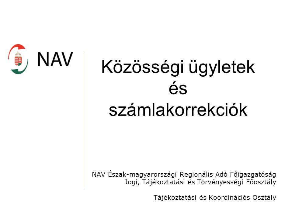 Közösségi ügyletek és számlakorrekciók NAV Észak-magyarországi Regionális Adó Főigazgatóság Jogi, Tájékoztatási és Törvényességi Főosztály Tájékoztatási és Koordinációs Osztály