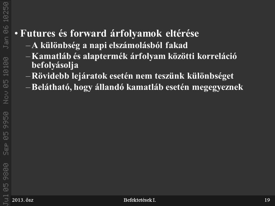 2013. őszBefektetések I.19 Futures és forward árfolyamok eltérése –A különbség a napi elszámolásból fakad –Kamatláb és alaptermék árfolyam közötti kor