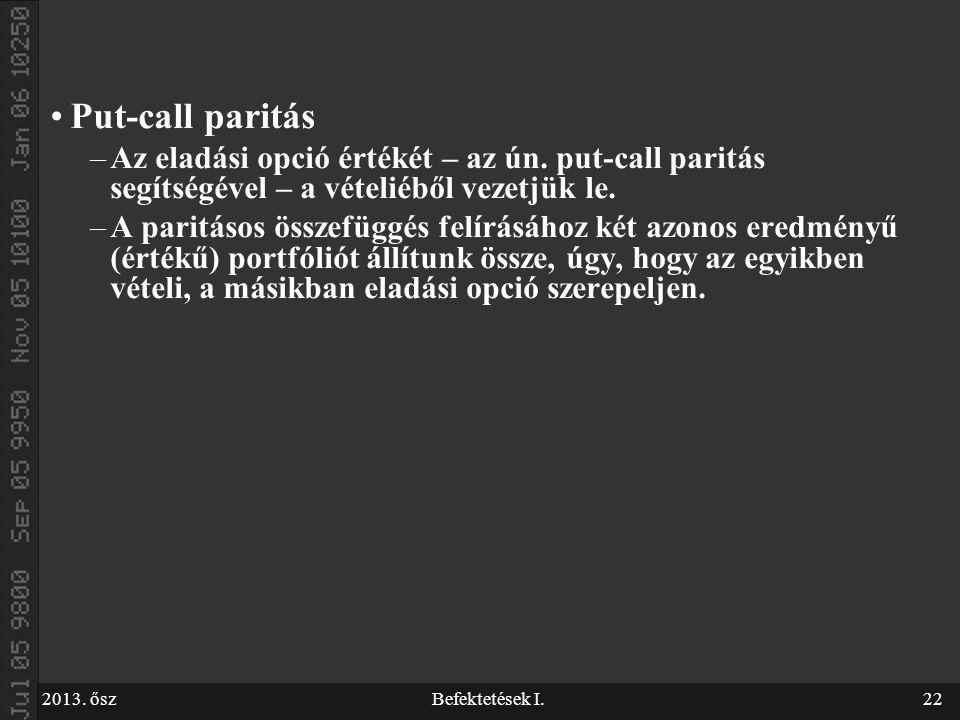 2013. őszBefektetések I.22 Put-call paritás –Az eladási opció értékét – az ún. put-call paritás segítségével – a vételiéből vezetjük le. –A paritásos