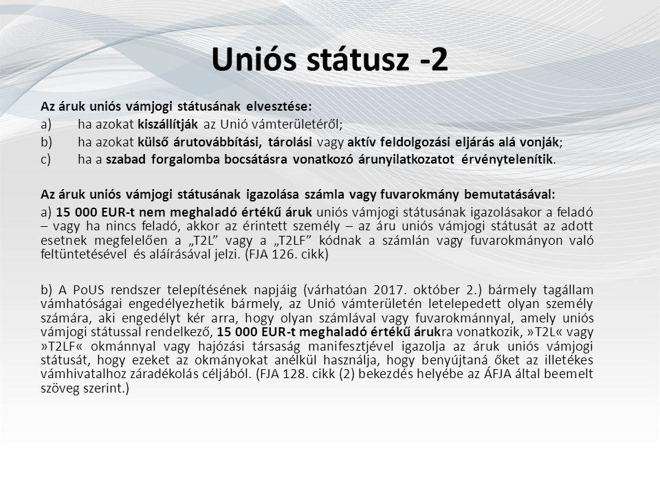 Uniós státusz -2 Az áruk uniós vámjogi státusának elvesztése: a)ha azokat kiszállítják az Unió vámterületéről; b)ha azokat külső árutovábbítási, tárolási vagy aktív feldolgozási eljárás alá vonják; c)ha a szabad forgalomba bocsátásra vonatkozó árunyilatkozatot érvénytelenítik.