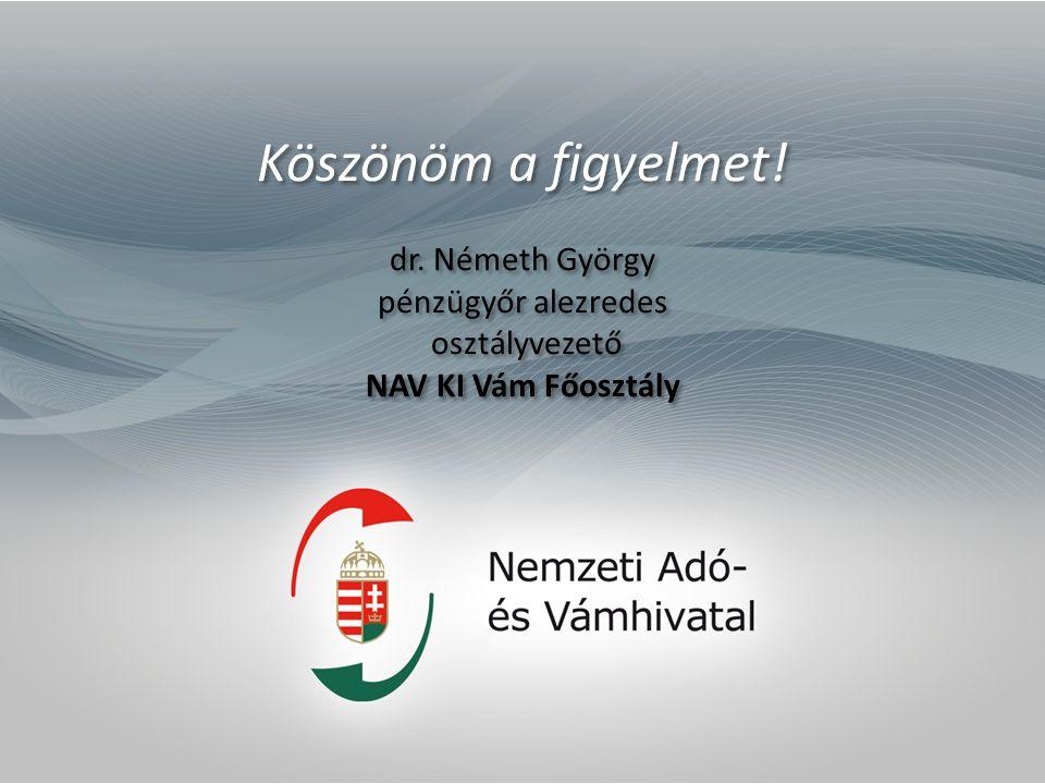 Köszönöm a figyelmet! dr. Németh György pénzügyőr alezredes osztályvezető NAV KI Vám Főosztály