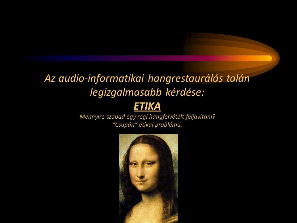 Az audio-informatikai hangrestaurálás talán legizgalmasabb kérdése: ETIKA Mennyire szabad egy régi hangfelvételt feljavítani.
