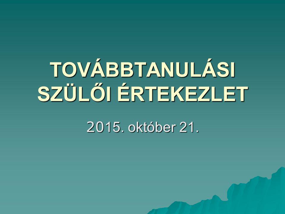 TOVÁBBTANULÁSI SZÜLŐI ÉRTEKEZLET 20 15. október 21.