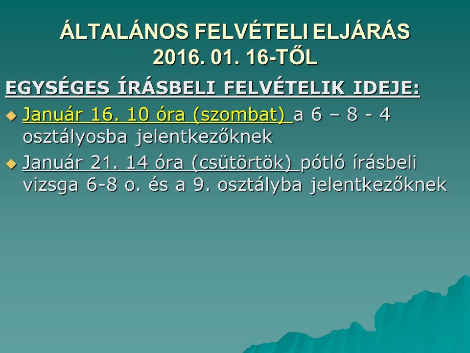 ÁLTALÁNOS FELVÉTELI ELJÁRÁS 2016. 01. 16-TŐL EGYSÉGES ÍRÁSBELI FELVÉTELIK IDEJE:  Január 16.