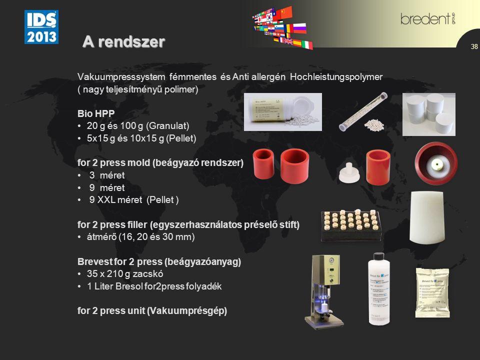 38 Vakuumpresssystem fémmentes és Anti allergén Hochleistungspolymer ( nagy teljesítményű polimer) Bio HPP 20 g és 100 g (Granulat) 5x15 g és 10x15 g (Pellet) for 2 press mold (beágyazó rendszer) 3 méret 9 méret 9 XXL méret (Pellet ) for 2 press filler (egyszerhasználatos préselő stift) átmérő (16, 20 és 30 mm) Brevest for 2 press (beágyazóanyag) 35 x 210 g zacskó 1 Liter Bresol for2press folyadék for 2 press unit (Vakuumprésgép) A rendszer