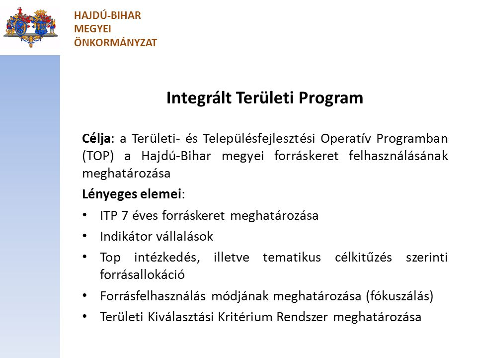 Integrált Területi Program Célja: a Területi- és Településfejlesztési Operatív Programban (TOP) a Hajdú-Bihar megyei forráskeret felhasználásának meghatározása Lényeges elemei: ITP 7 éves forráskeret meghatározása Indikátor vállalások Top intézkedés, illetve tematikus célkitűzés szerinti forrásallokáció Forrásfelhasználás módjának meghatározása (fókuszálás) Területi Kiválasztási Kritérium Rendszer meghatározása HAJDÚ-BIHAR MEGYEI ÖNKORMÁNYZAT