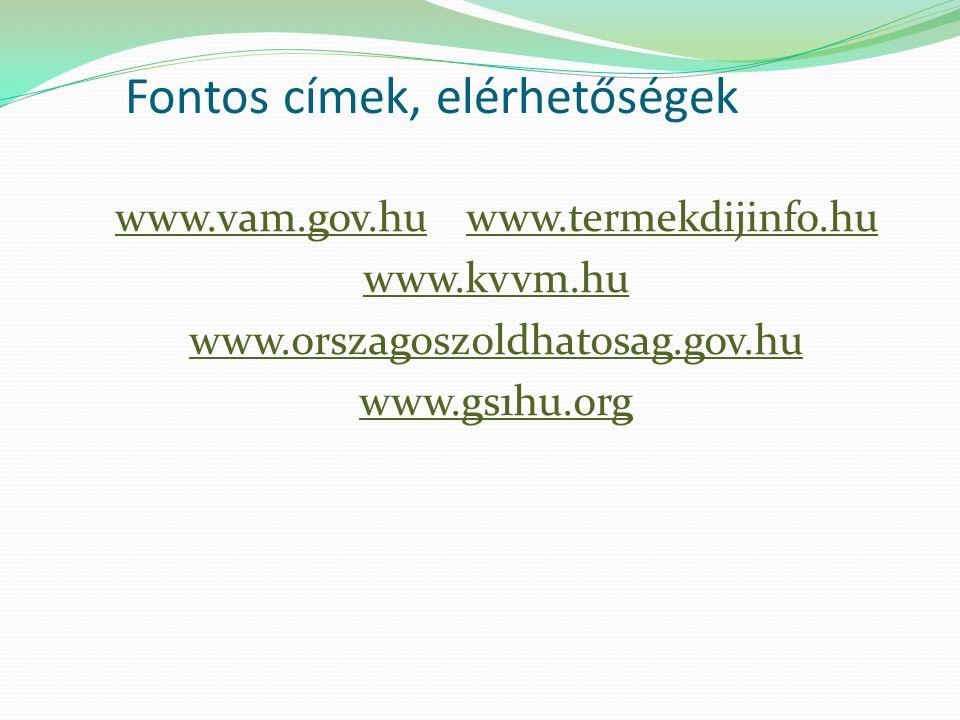 Fontos címek, elérhetőségek www.vam.gov.hu www.termekdijinfo.hu www.kvvm.hu www.orszagoszoldhatosag.gov.hu www.gs1hu.org