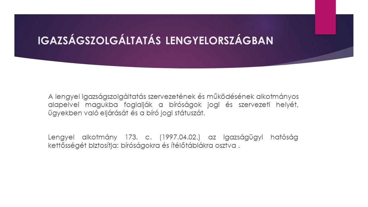 IGAZSÁGSZOLGÁLTATÁS LENGYELORSZÁGBAN A lengyel igazságszolgáltatás szervezetének és működésének alkotmányos alapelvei magukba foglalják a bíróságok jo