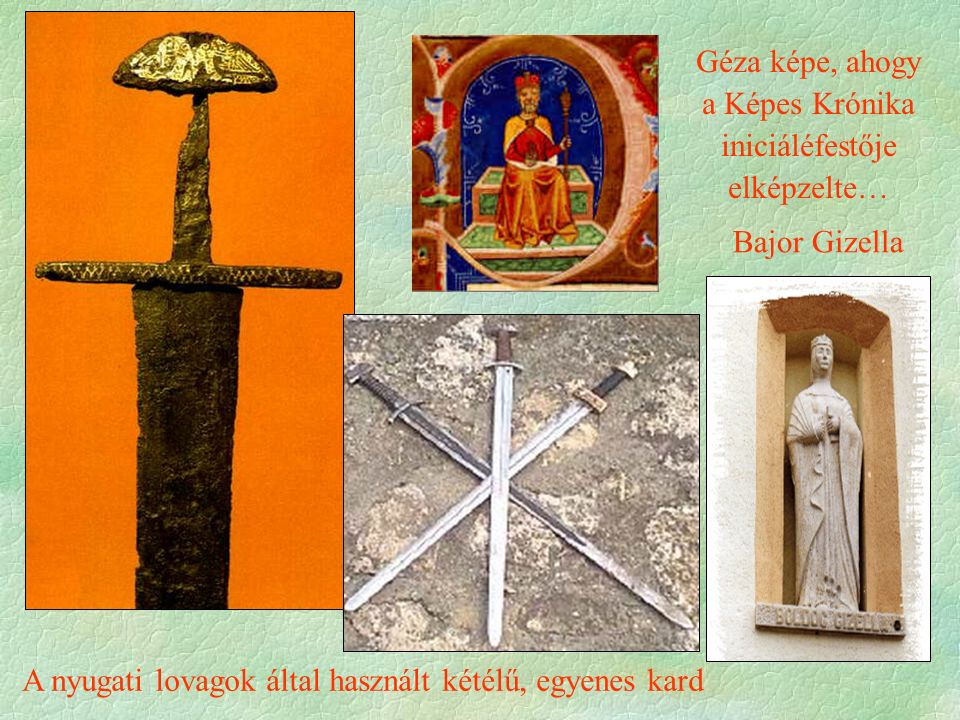 Bajor Gizella A nyugati lovagok által használt kétélű, egyenes kard Géza képe, ahogy a Képes Krónika iniciáléfestője elképzelte…