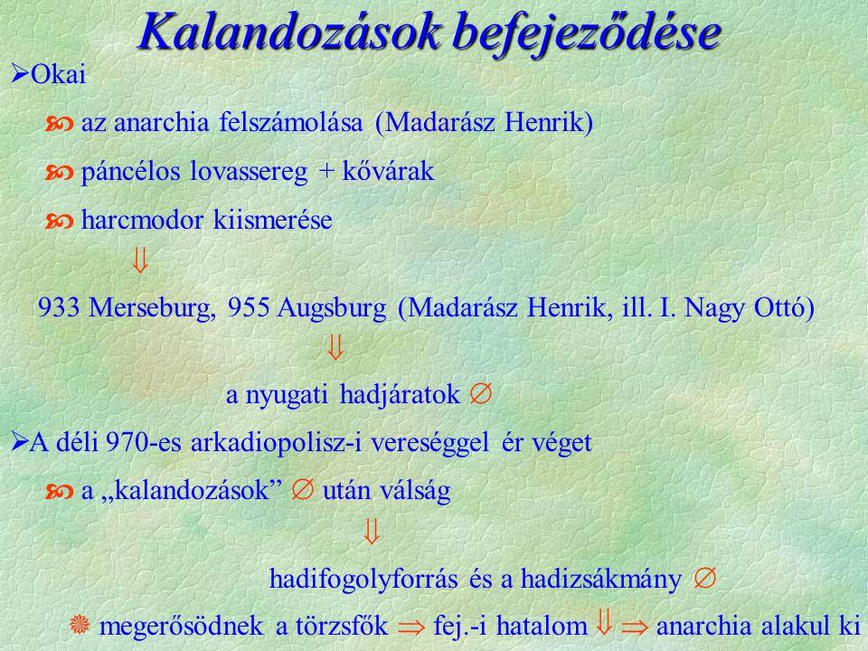 Kalandozások befejeződése  Okai  az anarchia felszámolása (Madarász Henrik)  páncélos lovassereg + kővárak  harcmodor kiismerése  933 Merseburg, 955 Augsburg (Madarász Henrik, ill.