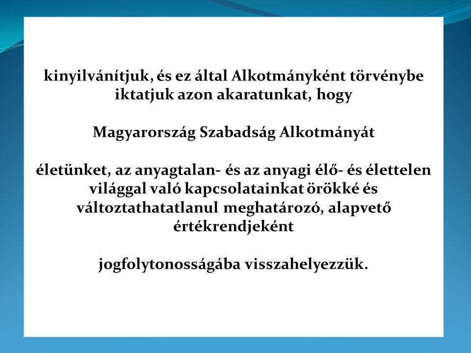 kinyilvánítjuk, és ez által Alkotmányként törvénybe iktatjuk azon akaratunkat, hogy Magyarország Szabadság Alkotmányát életünket, az anyagtalan- és az