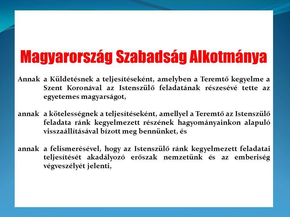 kinyilvánítjuk, és ez által Alkotmányként törvénybe iktatjuk azon akaratunkat, hogy Magyarország Szabadság Alkotmányát életünket, az anyagtalan- és az anyagi élő- és élettelen világgal való kapcsolatainkat örökké és változtathatatlanul meghatározó, alapvető értékrendjeként jogfolytonosságába visszahelyezzük.
