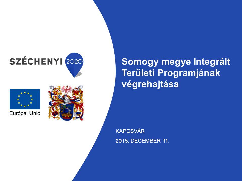 Somogy megye Integrált Területi Programjának végrehajtása KAPOSVÁR 2015. DECEMBER 11.